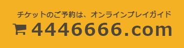 チケットのご予約は、オンラインプレイガイド 4446666.com